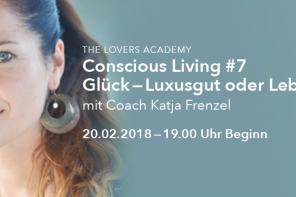 """20.02.2018 – The Lovers Academy: Conscious Living #7 – """"Glück – Luxusgut oder Lebensprinzip?"""" von Katja Frenzel"""